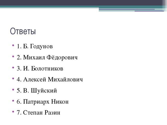 Ответы 1. Б. Годунов 2. Михаил Фёдорович 3. И. Болотников 4. Алексей Михайлов...