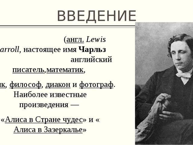 ВВЕДЕНИЕ Лью́ис Кэ́рролл(англ.Lewis Carroll, настоящее имяЧарльз Лютвидж Д...