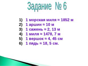 1 морская миля ≈ 1852 м 2) 1 аршин ≈ 10 м 3) 1 сажень ≈ 2, 13 м 4) 1 миля ≈