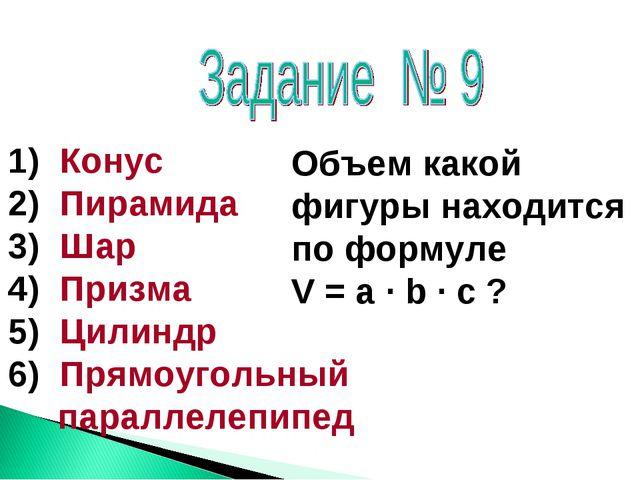 Конус Пирамида Шар Призма Цилиндр Прямоугольный параллелепипед Объем какой ф...