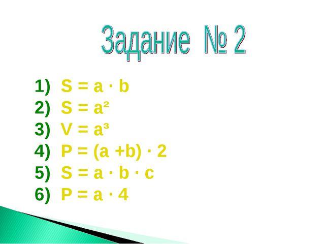 S = а · b S = а² V = а³ Р = (а +b) · 2 S = а · b · с Р = а · 4