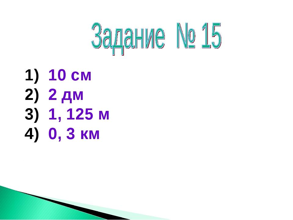 10 см 2 дм 1, 125 м 0, 3 км