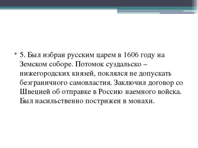5. Был избран русским царем в 1606 году на Земском соборе. Потомок суздальск...