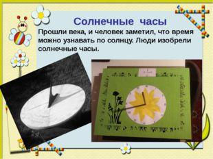 Солнечные часы Прошли века, и человек заметил, что время можно узнавать по с
