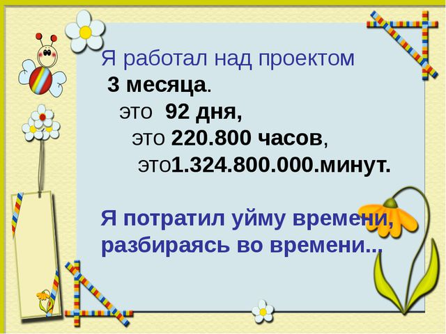 Я работал над проектом 3 месяца. это 92 дня, это 220.800 часов, это1.324....