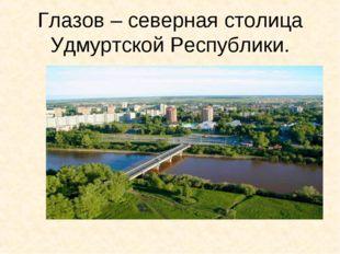 Глазов – северная столица Удмуртской Республики.