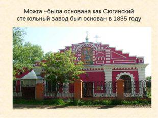 Можга –была основана как Сюгинский стекольный завод был основан в 1835 году