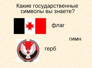Какие государственные символы вы знаете? флаг герб гимн