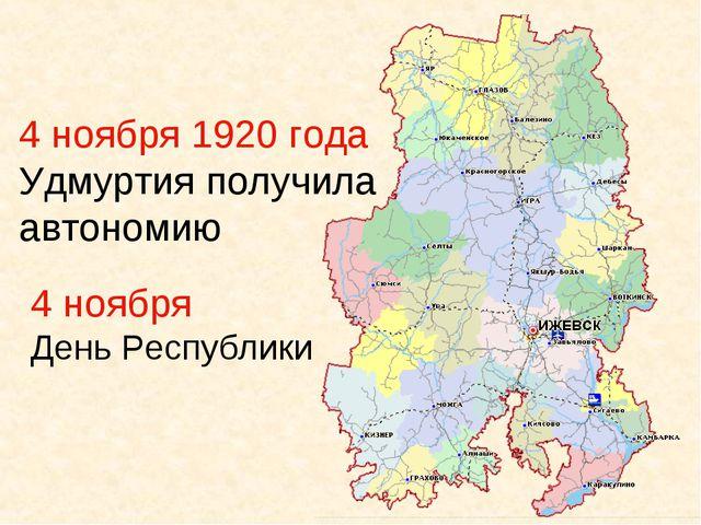 4 ноября 1920 года Удмуртия получила автономию 4 ноября День Республики