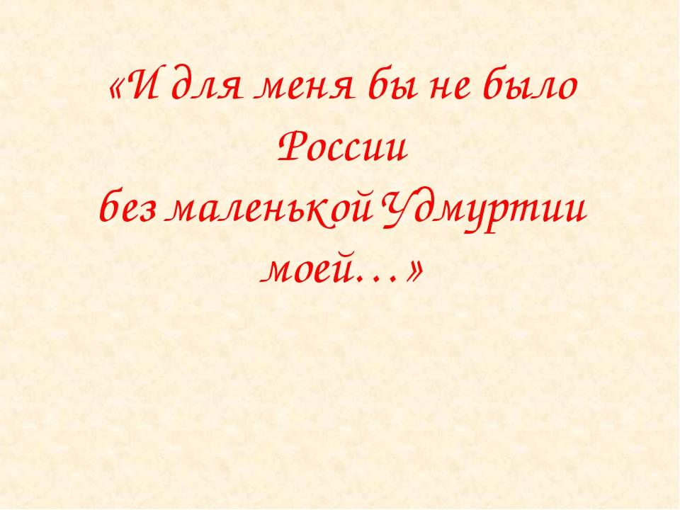 «И для меня бы не было России без маленькой Удмуртии моей…»
