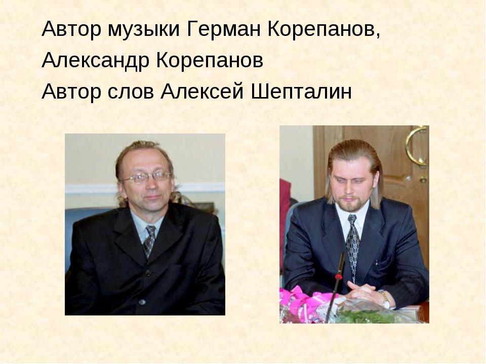 Автор музыки Герман Корепанов, Александр Корепанов Автор слов Алексей Шепталин