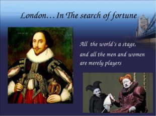 London…In The search of fortune All the world's a stage, and all the men and