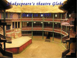 Shakespeare's theatre Globe (built in 1599)