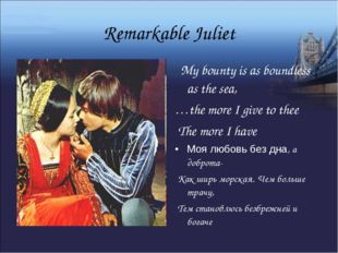 Remarkable Juliet My bounty is as boundless as the sea, …the more I give to t