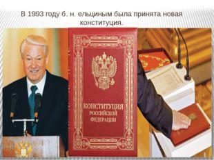 В 1993 году б. н. ельциным была принята новая конституция.