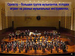 Оркестр – большая группа музыкантов, которая играет на разных музыкальных инс