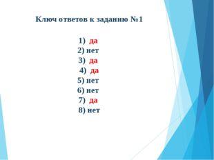 Ключ ответов к заданию №1  1) да 2) нет 3) да 4) да 5) нет 6) нет 7) да