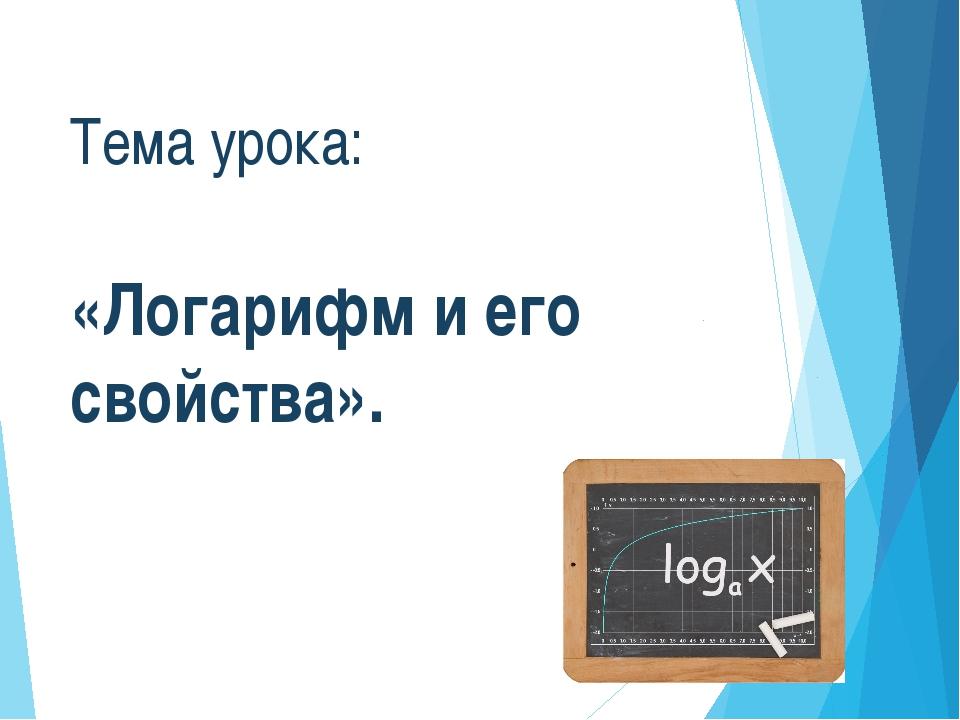 Тема урока: «Логарифм и его свойства».