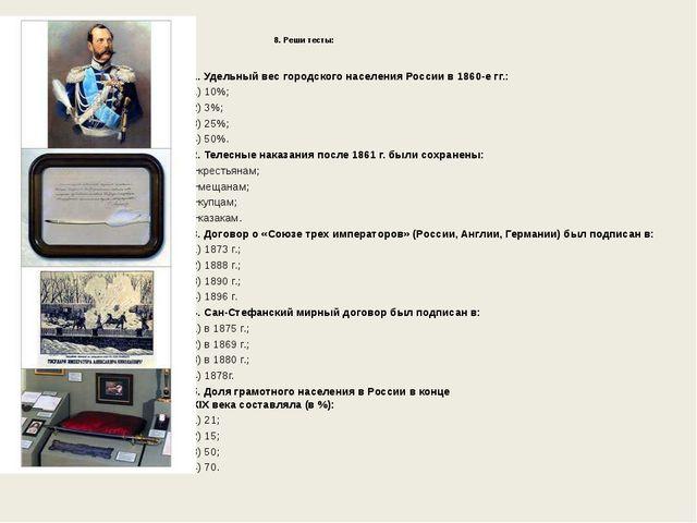 8. Реши тесты: 1. Удельный вес городского населения России в 1860-е гг.: 1)...
