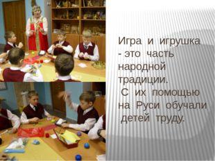 Игра и игрушка - это часть народной традиции. С их помощью на Руси обучали де