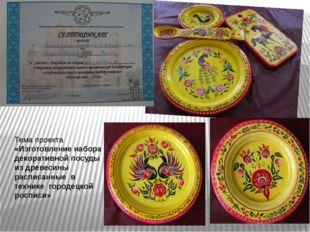 Тема проекта «Изготовление набора декоративной посуды из древесины расписанны