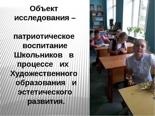Объект исследования – патриотическое воспитание Школьников в процессе их Худо...