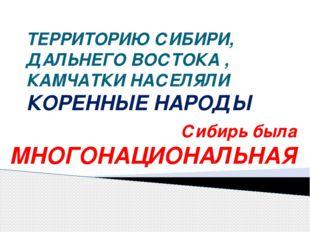 ТЕРРИТОРИЮ СИБИРИ, ДАЛЬНЕГО ВОСТОКА , КАМЧАТКИ НАСЕЛЯЛИ КОРЕННЫЕ НАРОДЫ Сибир