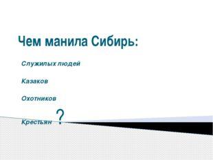 Чем манила Сибирь: Служилых людей Казаков Охотников Крестьян?