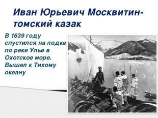Иван Юрьевич Москвитин- томский казак В 1639 году спустился на лодке по реке