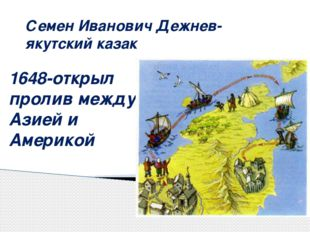 Семен Иванович Дежнев- якутский казак 1648-открыл пролив между Азией и Америкой