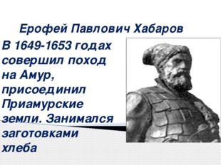Ерофей Павлович Хабаров В 1649-1653 годах совершил поход на Амур, присоединил