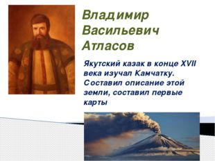 Владимир Васильевич Атласов Якутский казак в конце XVII века изучал Камчатку.