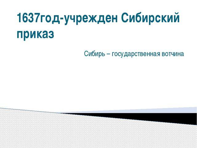 1637год-учрежден Сибирский приказ Сибирь – государственная вотчина