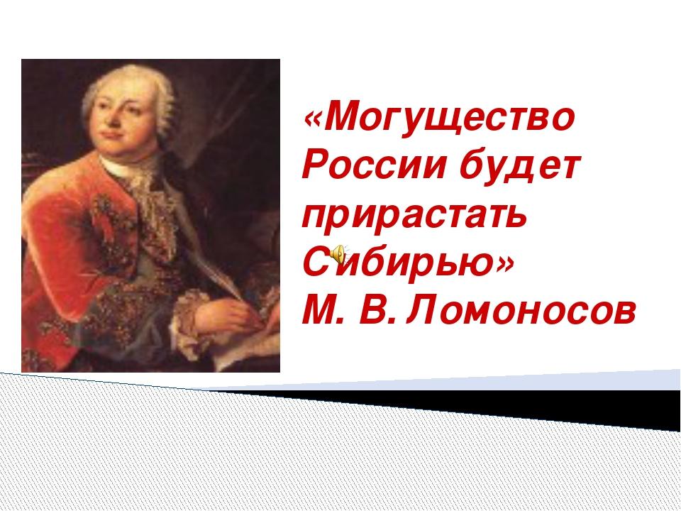 «Могущество России будет прирастать Сибирью» М. В. Ломоносов