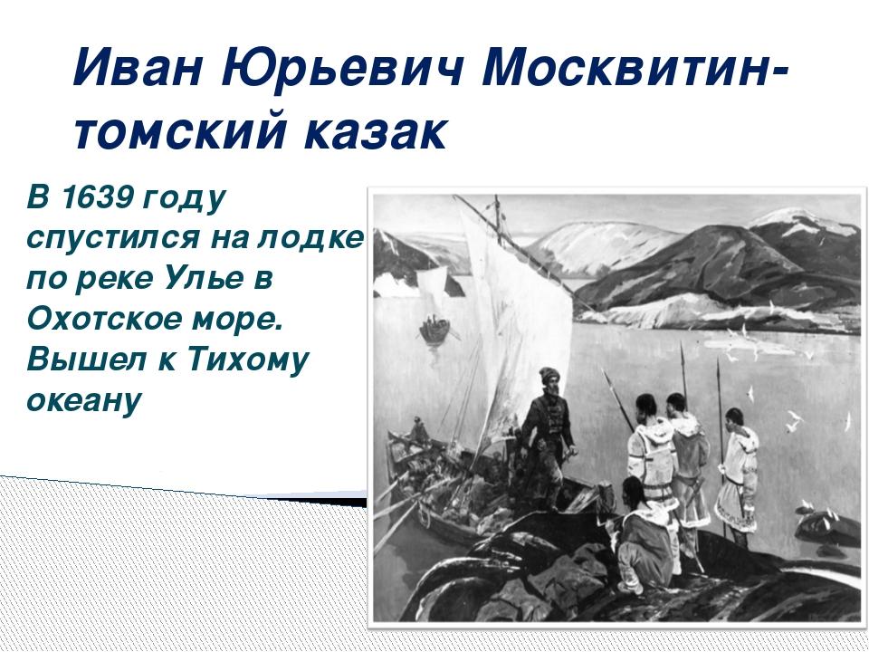 Иван Юрьевич Москвитин- томский казак В 1639 году спустился на лодке по реке...
