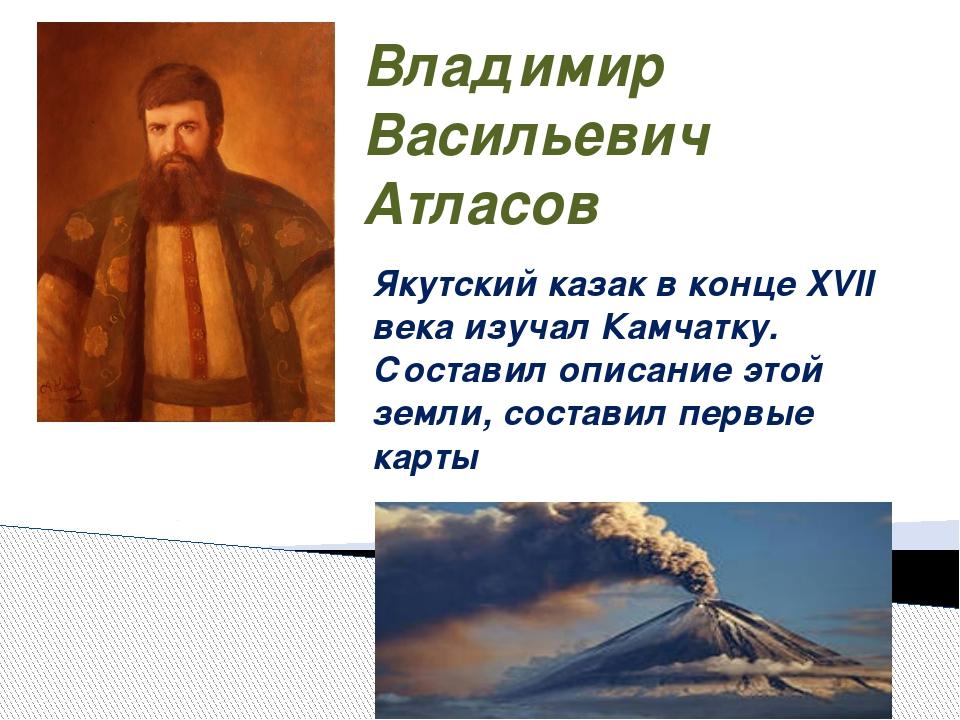 Владимир Васильевич Атласов Якутский казак в конце XVII века изучал Камчатку....