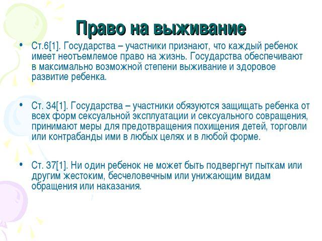 Право на выживание Ст.6[1]. Государства – участники признают, что каждый ребе...