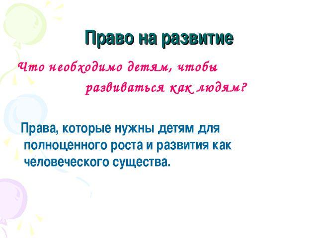 Право на развитие Что необходимо детям, чтобы развиваться как людям? Права, к...