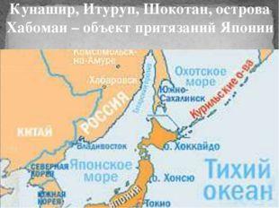 Кунашир, Итуруп, Шокотан, острова Хабомаи – объект притязаний Японии