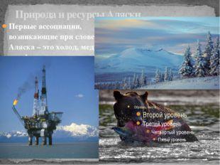 Природа и ресурсы Аляски Первые ассоциации, возникающие при слове Аляска – эт