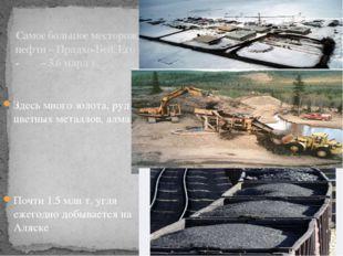 Самое большое месторождение нефти – Прадхо-Бей. Его запасы - – 3.6 млрд т. Зд