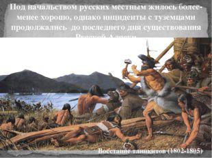 Под начальством русских местным жилось более- менее хорошо, однако инциденты