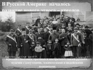 . Креолы – потомки брачных и внебрачных связей русских мужчин с алеутскими, э