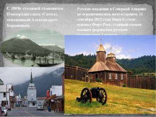 С 1808г столицей становится Новоархангельск (Ситка), основанный Александром Б