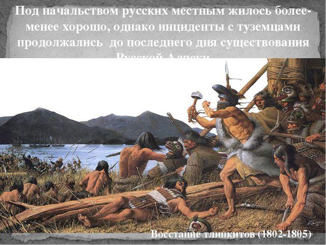 Под начальством русских местным жилось более- менее хорошо, однако инциденты...