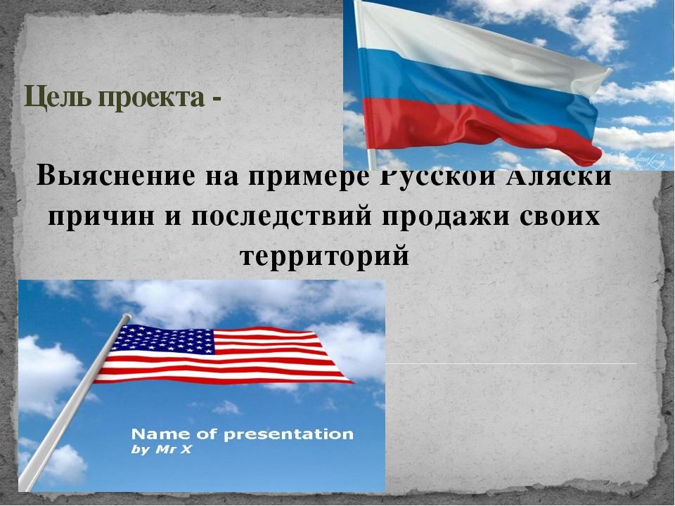 Цель проекта - Выяснение на примере Русской Аляски причин и последствий прода...