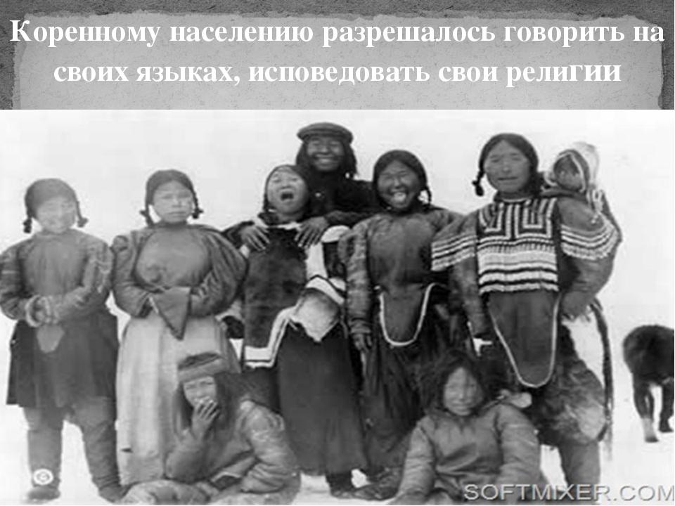 Коренному населению разрешалось говорить на своих языках, исповедовать свои р...
