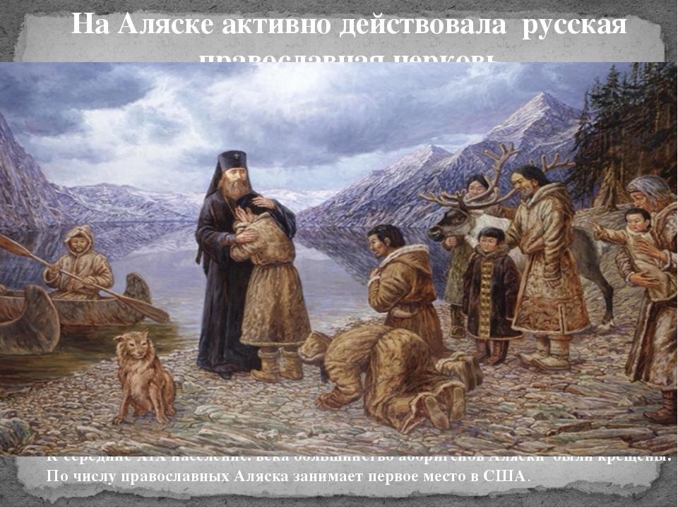 На Аляске активно действовала русская православная церковь К середине XIX нас...