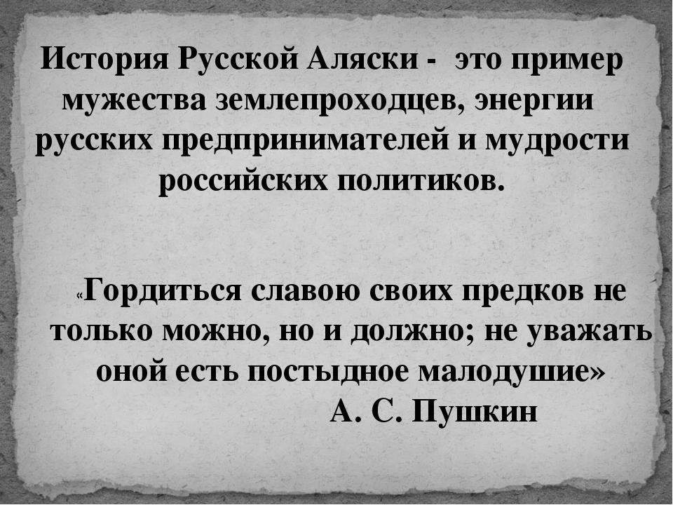 История Русской Аляски - это пример мужества землепроходцев, энергии русских...