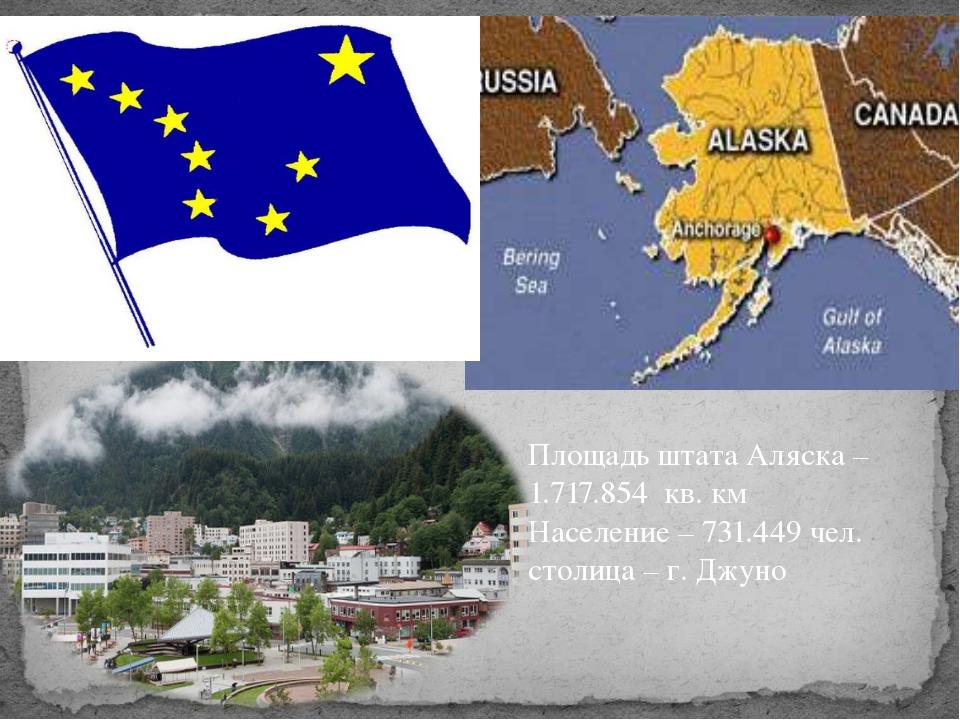 Площадь штата Аляска – 1.717.854 кв. км Население – 731.449 чел. столица – г....